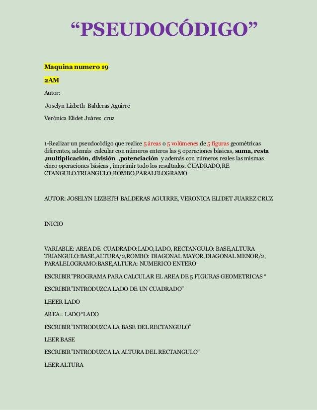 Maquina numero 19 2AM Autor: Joselyn Lizbeth Balderas Aguirre Verónica Elidet Juárez cruz 1-Realizar un pseudocódigo que r...