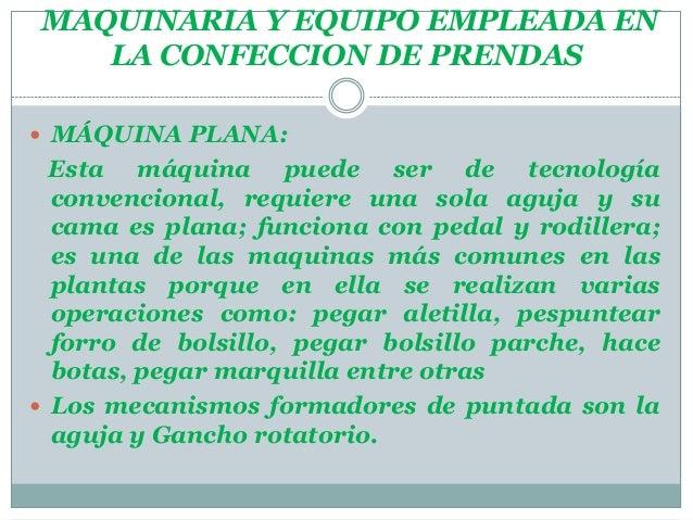 MAQUINARIA Y EQUIPO EMPLEADA ENLA CONFECCION DE PRENDAS MÁQUINA PLANA:Esta máquina puede ser de tecnologíaconvencional, r...