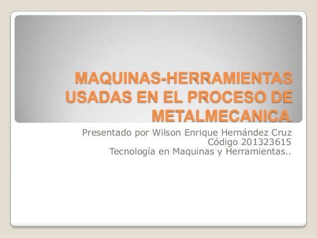 MAQUINAS-HERRAMIENTAS USADAS EN EL PROCESO DE METALMECANICA. Presentado por Wilson Enrique Hernández Cruz Código 201323615...