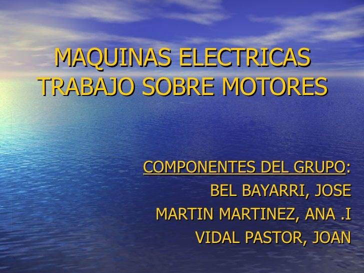 MAQUINAS ELECTRICAS TRABAJO SOBRE MOTORES COMPONENTES DEL GRUPO : BEL BAYARRI, JOSE MARTIN MARTINEZ, ANA .I VIDAL PASTOR, ...