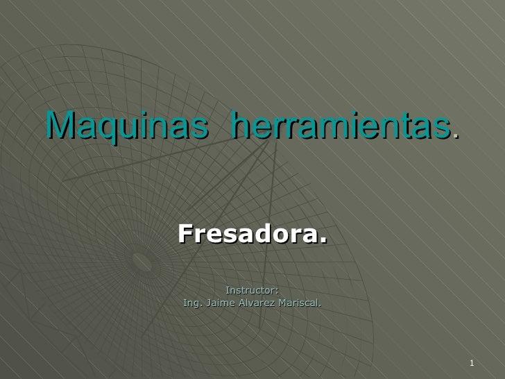 Maquinas  herramientas . Fresadora. Instructor: Ing. Jaime Alvarez Mariscal.