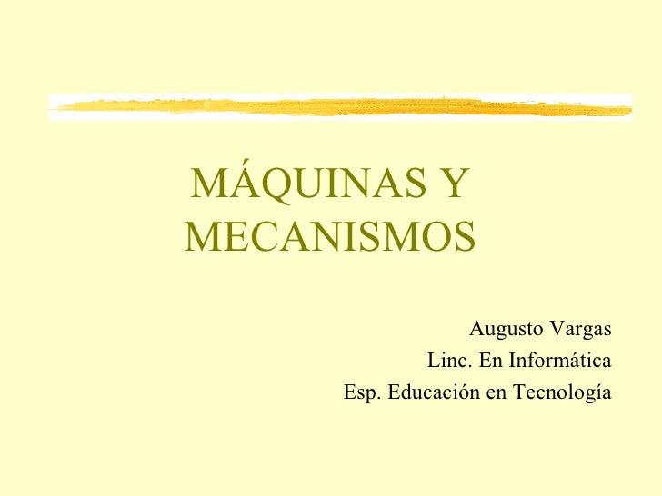 MÁQUINAS Y MECANISMOS Augusto Vargas Linc. En Informática Esp. Educación en Tecnología