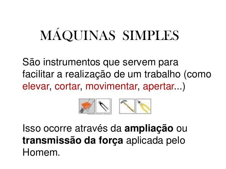 MÁQUINAS  SIMPLESSão instrumentos que servem para facilitar a realização de um trabalho (como elevar, cortar, movimentar, ...
