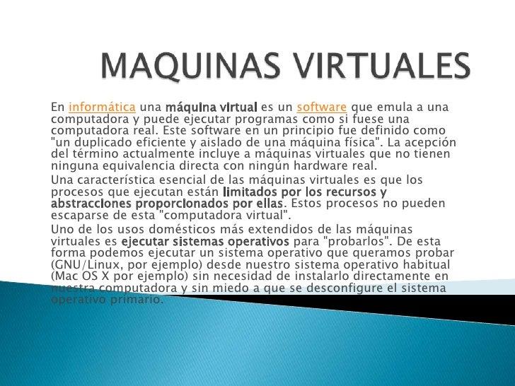 En informática una máquina virtual es un software que emula a unacomputadora y puede ejecutar programas como si fuese unac...