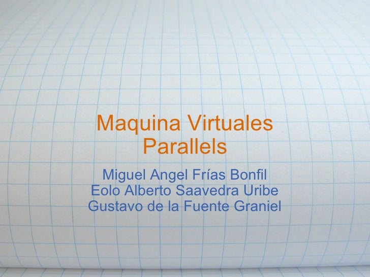 Maquina Virtuales Parallels Miguel Angel Frías Bonfil Eolo Alberto Saavedra Uribe Gustavo de la Fuente Graniel
