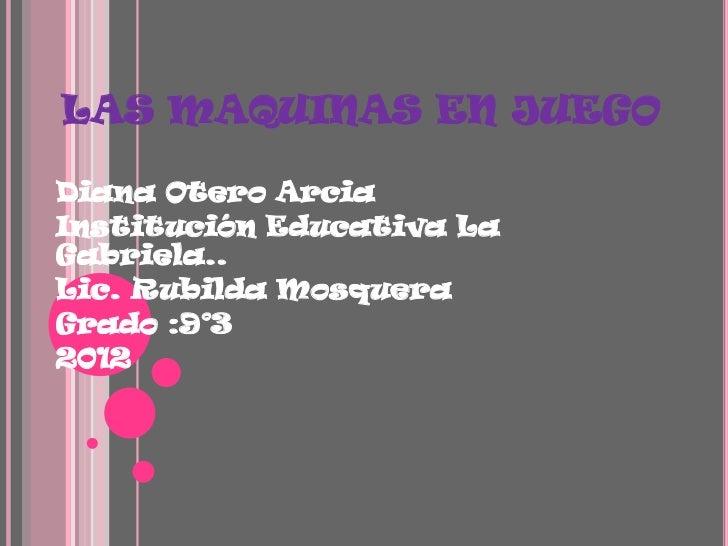LAS MAQUINAS EN JUEGODiana Otero ArciaInstitución Educativa LaGabriela..Lic. Rubilda MosqueraGrado :9°32012
