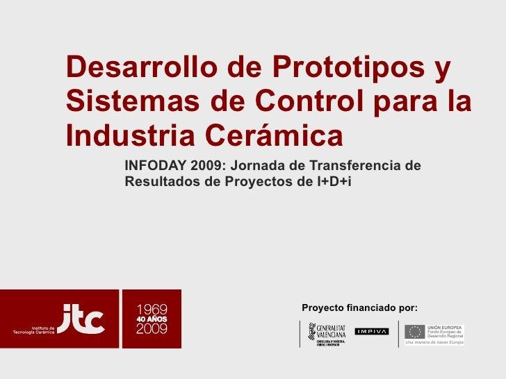 Desarrollo de Prototipos y Sistemas de Control para la Industria Cerámica INFODAY 2009: Jornada de Transferencia de Result...