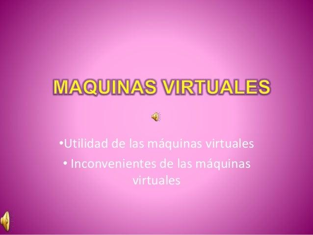 •Utilidad de las máquinas virtuales • Inconvenientes de las máquinas virtuales