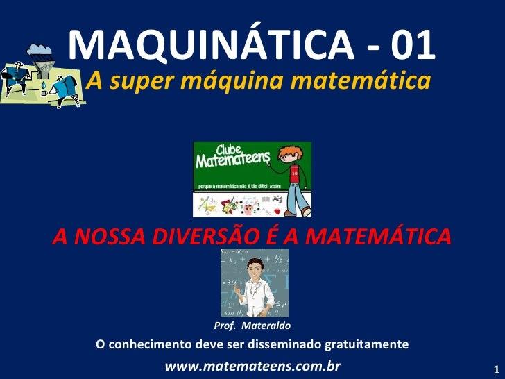 MAQUINÁTICA - 01 A super máquina matemática A NOSSA DIVERSÃO É A MATEMÁTICA Prof.  Materaldo O conhecimento deve ser disse...