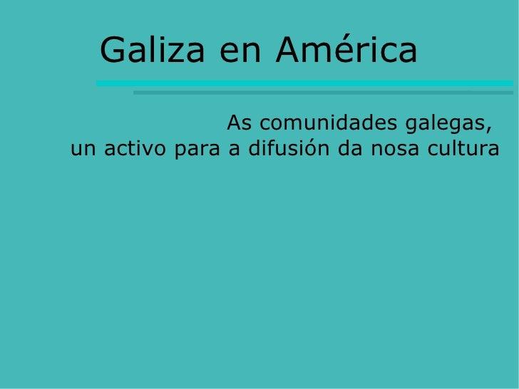 Galiza en América                As comunidades galegas, un activo para a difusión da nosa cultura