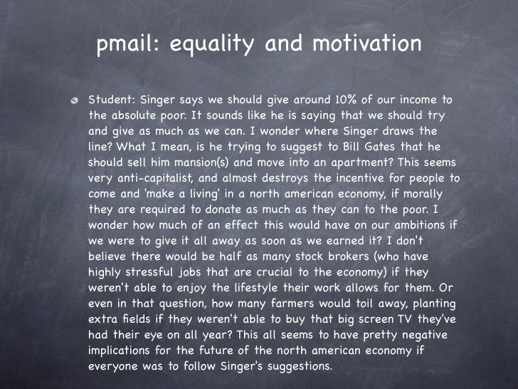 pmail: equality and motivation  Student: Singer says we should give around 10% of our income to the absolute poor. It soun...