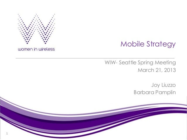 Mobile Strategy    WIW- Seattle Spring Meeting                 March 21, 2013                     Joy Liuzzo              ...
