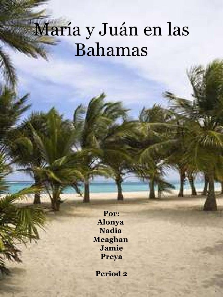 María y Juán en las Bahamas Por: Alonya  Nadia  Meaghan  Jamie Preya Period 2