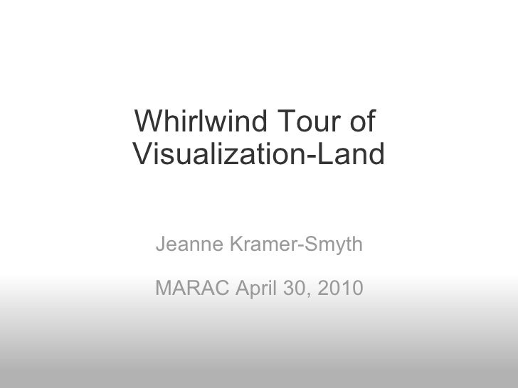 Whirlwind Tour of  Visualization-Land   Jeanne Kramer-Smyth MARAC April 30, 2010