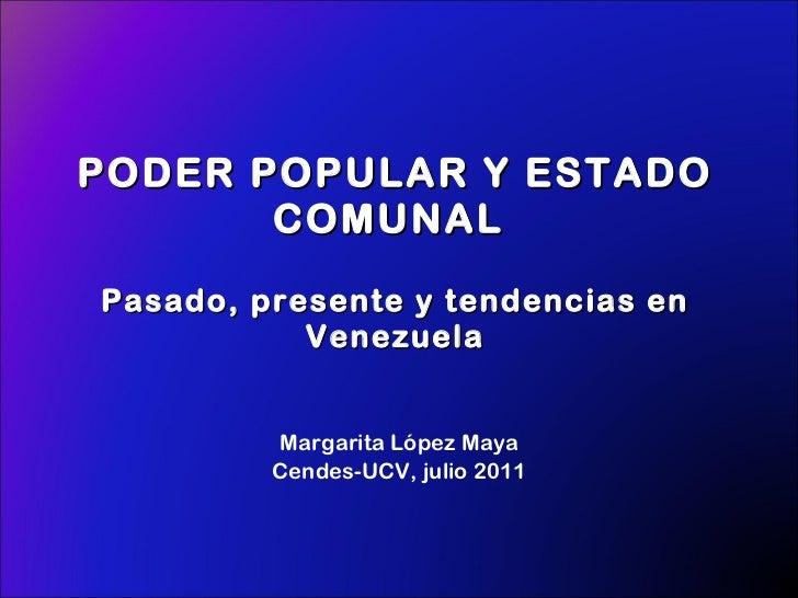 PODER POPULAR Y ESTADO COMUNAL  Pasado, presente y tendencias en Venezuela Margarita López Maya Cendes-UCV, julio 2011