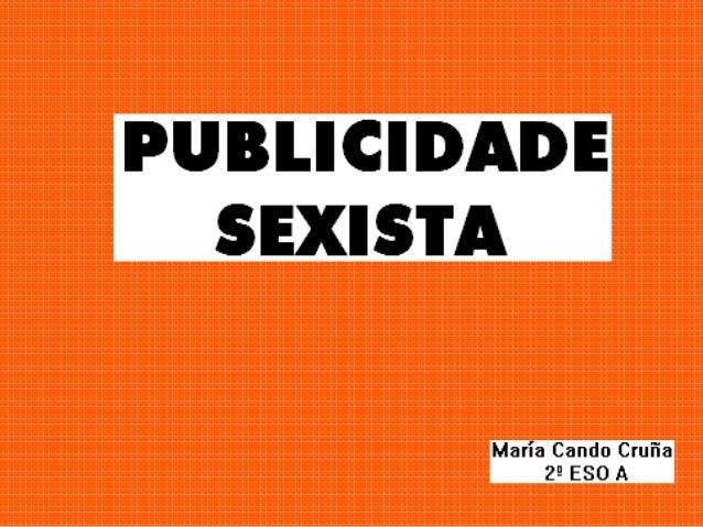 • Sexismo (definición). • Publicidade sexista: anuncios e comentarios. • Conclusión.