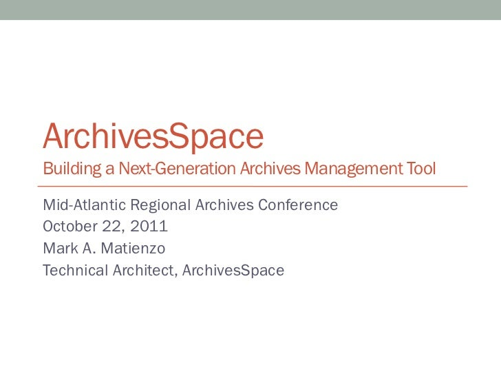ArchivesSpaceBuilding a Next-Generation Archives Management ToolMid-Atlantic Regional Archives ConferenceOctober 22, 2011M...
