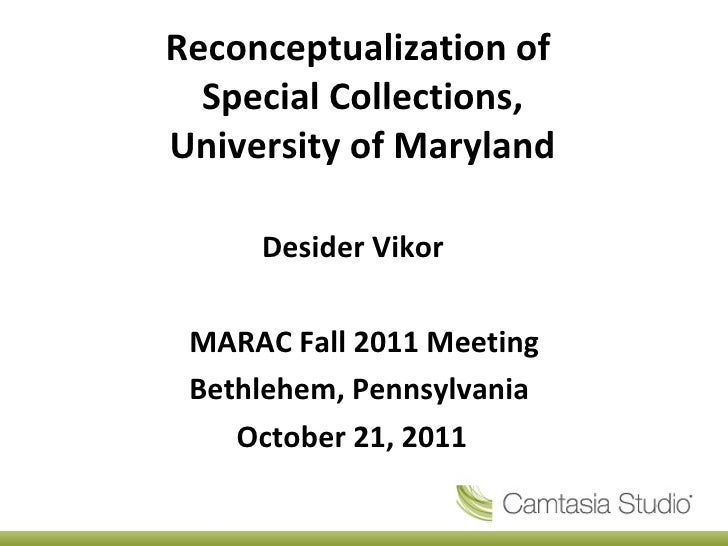 Reconceptualization of  Special Collections, University of Maryland <ul><ul><ul><ul><ul><li>Desider Vikor </li></ul></ul><...