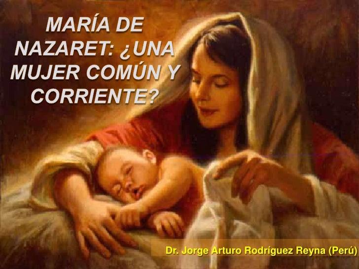 María de Nazaret: ¿una mujer común y corriente?<br />Dr. Jorge Arturo Rodríguez Reyna (Perú)<br />