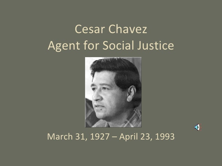 Cesar Chavez Agent for Social Justice March 31, 1927 – April 23, 1993