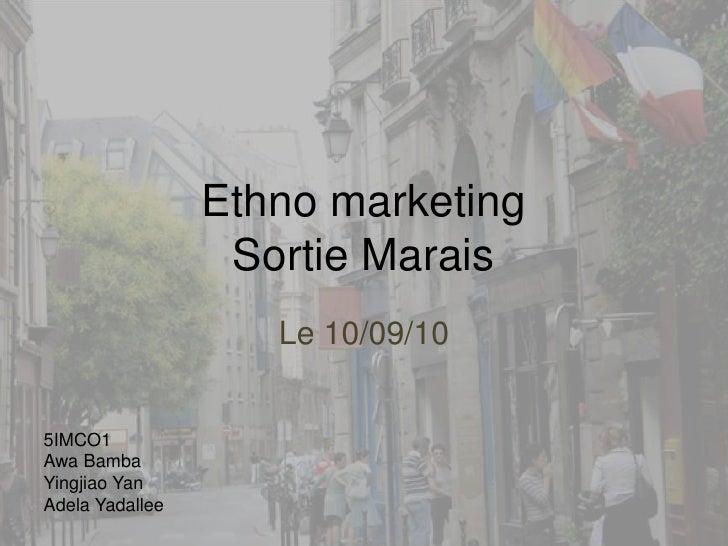Ethno marketingSortie Marais<br />Le 10/09/10<br />5IMCO1<br />Awa Bamba<br />Yingjiao Yan<br />Adela Yadallee<br />
