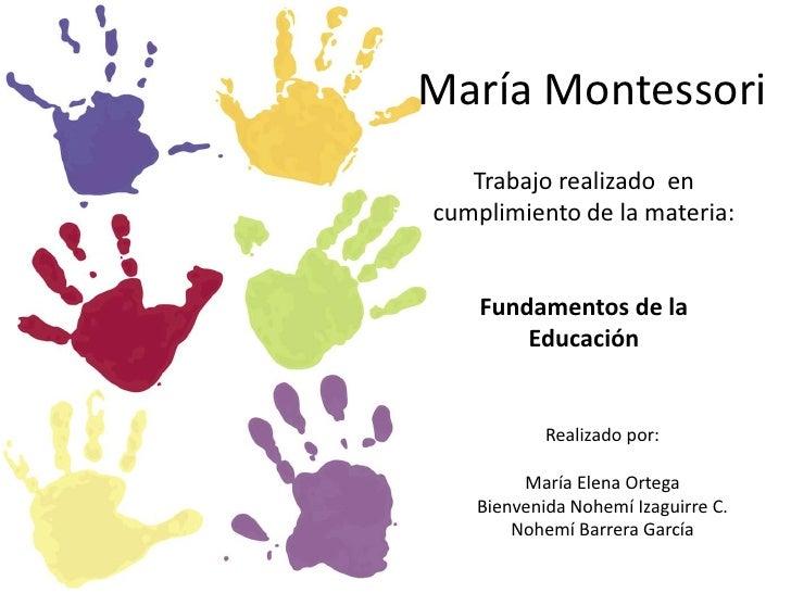 María Montessori<br />Trabajo realizado  en cumplimiento de la materia:<br />Fundamentos de la Educación<br />Realizado po...