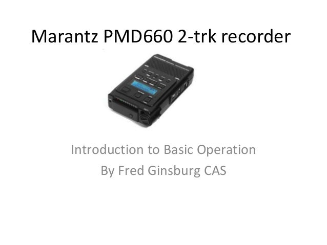 Marantz PMD660 2-trk recorder    Introduction to Basic Operation         By Fred Ginsburg CAS