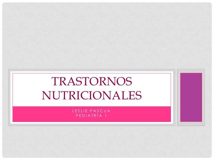 TRASTORNOSNUTRICIONALES   LESLIE PASCUA    PEDIATRÍA 1