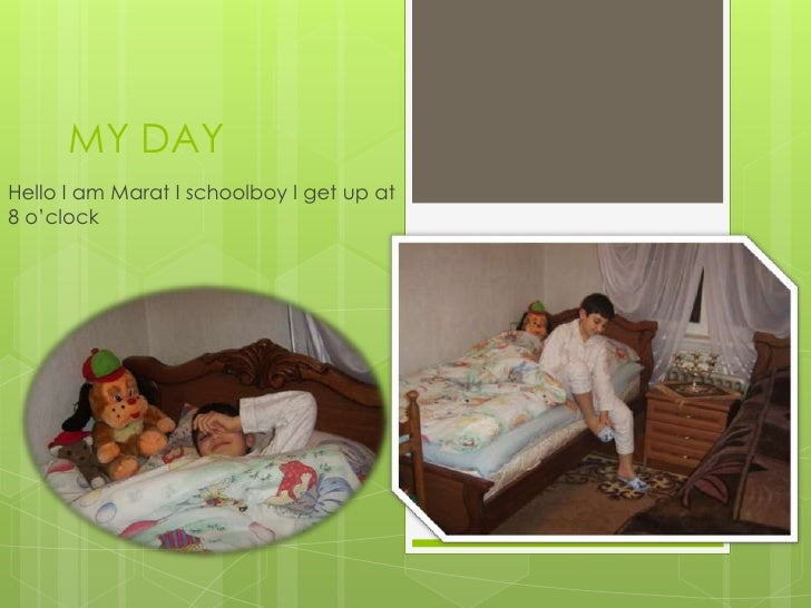 MY DAYHello I am Marat I schoolboy I get up at8 o'clock