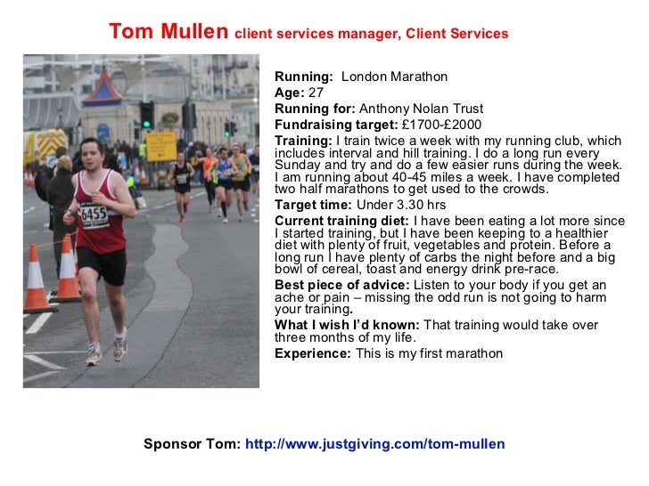 Running:   London Marathon Age:  27 Running for:  Anthony Nolan Trust Fundraising target:  £1700-£2000 Training:  I train ...
