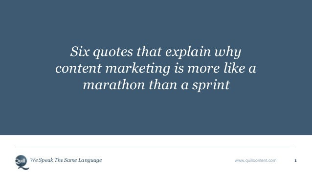 We Speak The Same Language www.quillcontent.com 1 Six quotes that explain why content marketing is more like a marathon th...