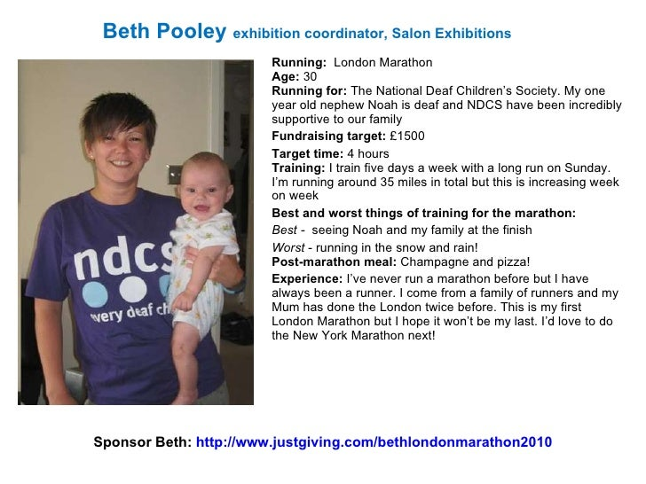 Running:   London Marathon Age:  30 Running for:  The National Deaf Children's Society. My one year old nephew Noah is dea...