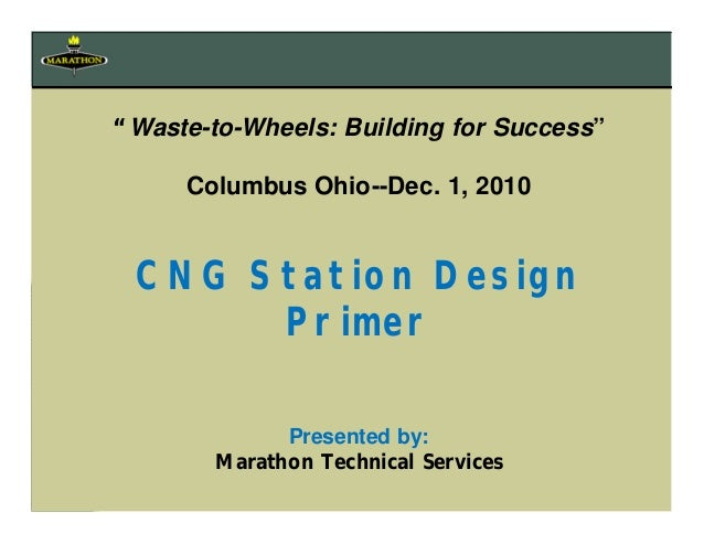 """""""Waste-to-Wheels: Building for Success"""" Columbus Ohio--Dec. 1, 2010 CNG Station Design Primer Presented by: Marathon Techn..."""