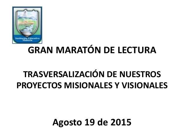 GRAN MARATÓN DE LECTURA TRASVERSALIZACIÓN DE NUESTROS PROYECTOS MISIONALES Y VISIONALES Agosto 19 de 2015
