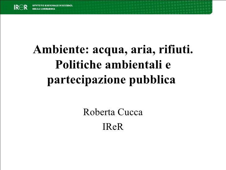 Ambiente: acqua, aria, rifiuti. Politiche ambientali e partecipazione pubblica Roberta Cucca IReR