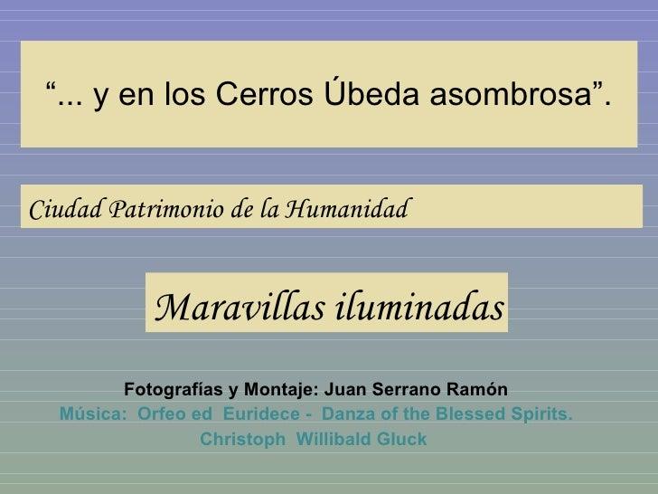 """"""" ... y en los Cerros Úbeda asombrosa"""". Fotografías y Montaje: Juan Serrano Ramón Música:  Orfeo ed  Euridece -  Danza of ..."""