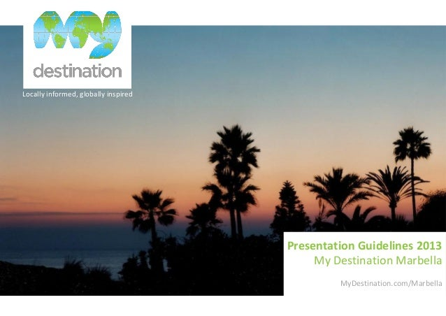 Locally informed, globally inspired Presentation Guidelines 2013 My Destination Marbella MyDestination.com/Marbella
