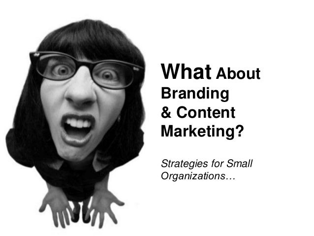 What About Branding & Content Marketing? Strategies for Small Organizations…