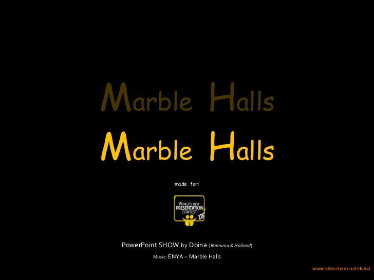 PowerPoint SHOW   by   Doina   ( Romania & Holland ) Music:  ENYA – Marble Halls M arble  H alls M arble  H alls M arble  ...