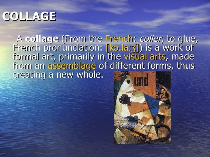 COLLAGE   <ul><li>A  collage  (From the  French :  coller , to glue, French pronunciation:  [ kɔ.laːʒ ] ) is a work of for...