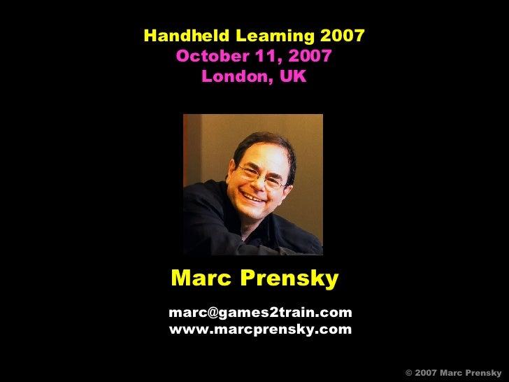 Marc Prensky [email_address] www.marcprensky.com © 2007 Marc Prensky © 2007 Marc Prensky Handheld Learning 2007 October 11...