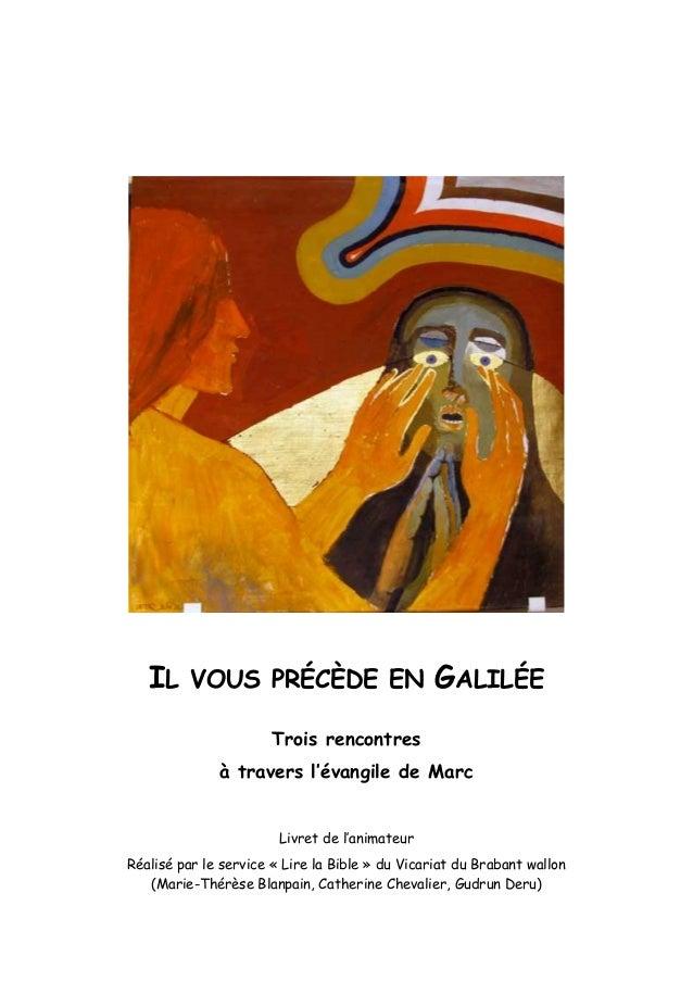 IL VOUS PRÉCÈDE EN GALILÉE Trois rencontres à travers l'évangile de Marc Livret de l'animateur Réalisé par le service « Li...