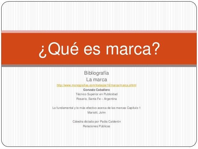 Bibliografía La marca http://www.monografias.com/trabajos16/marca/marca.shtml Gonzalo Caballero Técnico Superior en Public...
