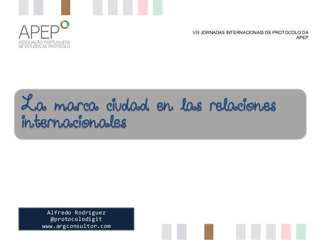 VIII JORNADAS INTERNACIONAIS DE PROTOCOLO DA APEP  La marca ciudad en las relaciones internacionales  Alfredo  Rodríguez...