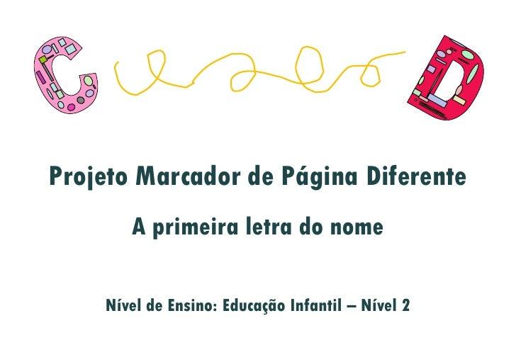Projeto Marcador de Página Diferente        A primeira letra do nome      Nível de Ensino: Educação Infantil – Nível 2