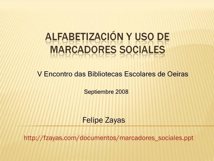 V Encontro das Bibliotecas Escolares de Oeiras Felipe Zayas Septiembre 2008 http :// fzayas.com /documentos/ marcadores_so...