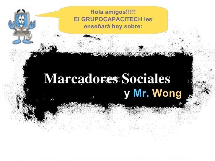 y  Mr.   Wong Marcadores Sociales   Hola amigos!!!!! El GRUPOCAPACITECH les enseñará hoy sobre: