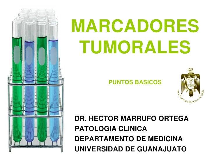 MARCADORES  TUMORALES        PUNTOS BASICOS     DR. HECTOR MARRUFO ORTEGA PATOLOGIA CLINICA DEPARTAMENTO DE MEDICINA UNIVE...