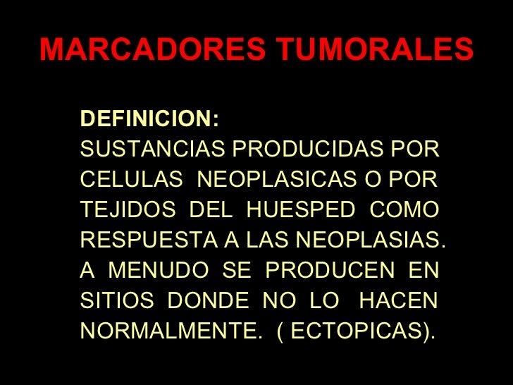MARCADORES TUMORALES DEFINICION: SUSTANCIAS PRODUCIDAS POR CELULAS NEOPLASICAS O POR TEJIDOS DEL HUESPED COMO RESPUESTA A ...
