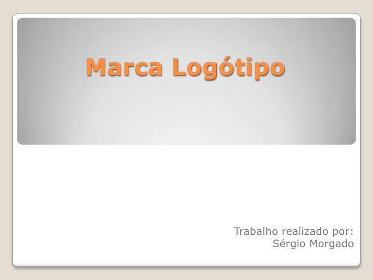 Marca Logótipo<br />Trabalho realizado por:<br />Sérgio Morgado<br />